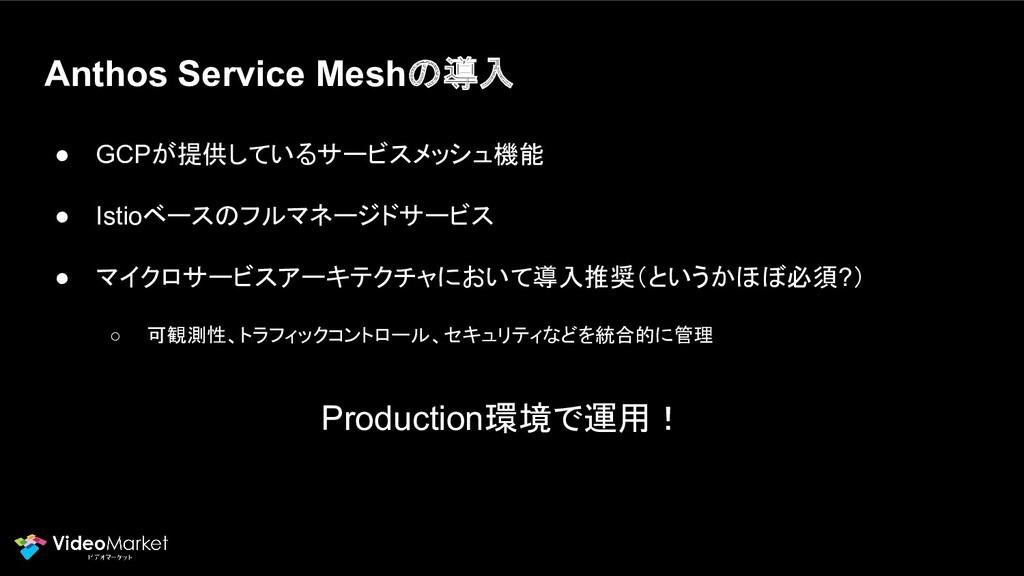 Anthos Service Meshの導入 ● GCPが提供しているサービスメッシュ機能 ●...