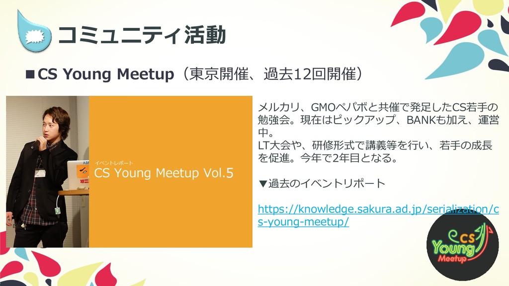 9  コミュニティ活動 ■CS Young Meetup(東京開催、過去12回開催) メルカ...