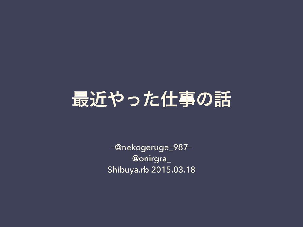 ࠷ۙͬͨͷ @nekogeruge_987 @onirgra_ Shibuya.rb ...