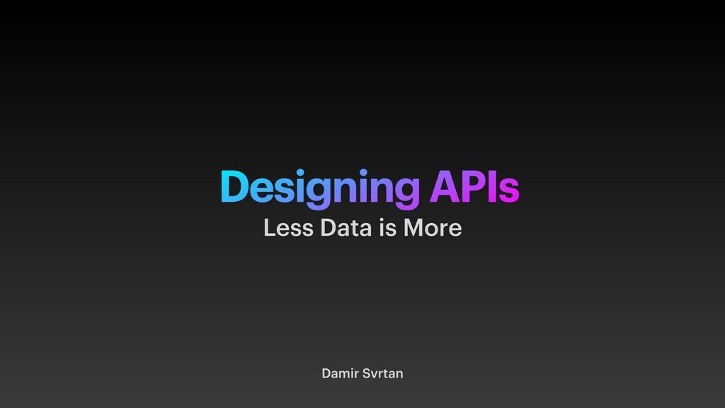 Designing APIs Damir Svrtan Less Data is More