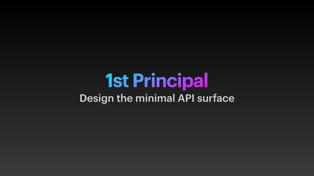 1st Principal Design the minimal API surface