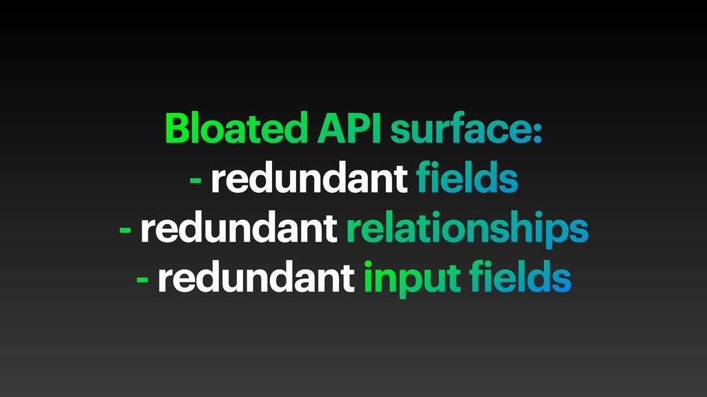 Bloated API surface: - redundant fields - redun...