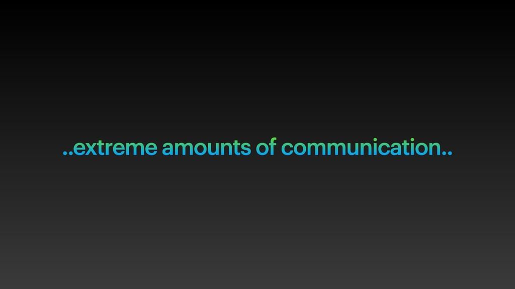 ..extreme amounts of communication..