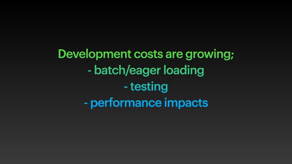 Development costs are growing; - batch/eager lo...