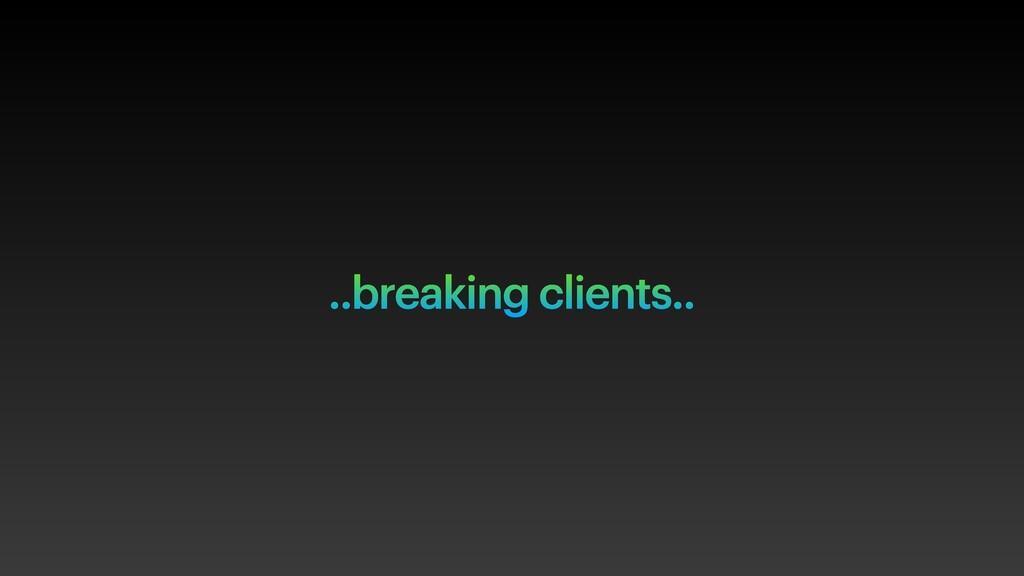..breaking clients..