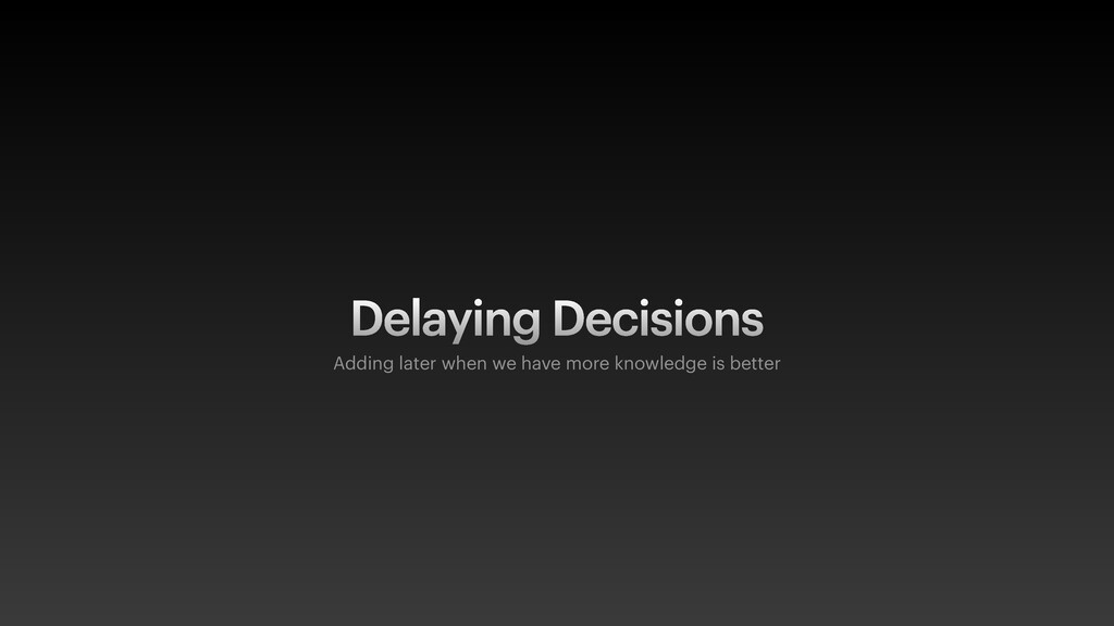 Delaying Decisions Adding later when we have mo...