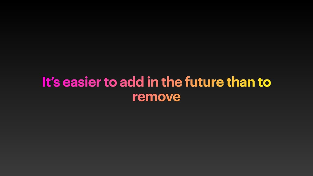 It's easier to add in the future than to remove