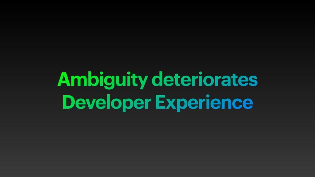 Ambiguity deteriorates Developer Experience