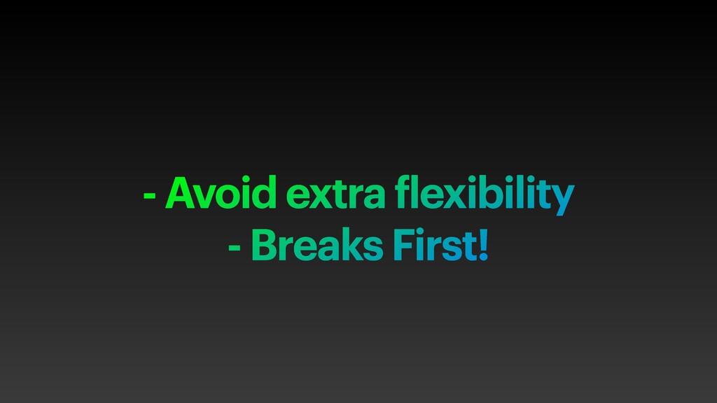 - Avoid extra flexibility - Breaks First!