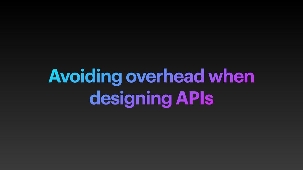 Avoiding overhead when designing APIs
