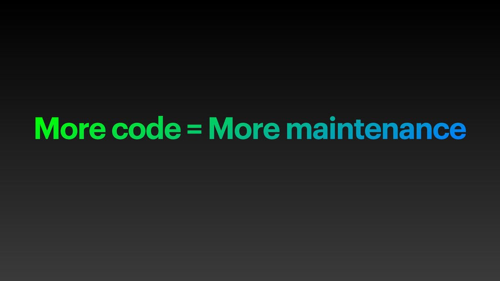 More code = More maintenance