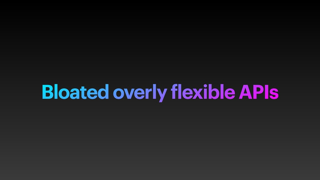 Bloated overly flexible APIs