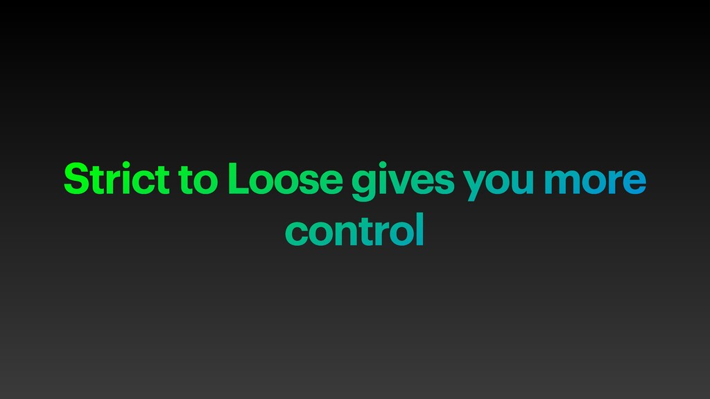 Strict to Loose gives you more control