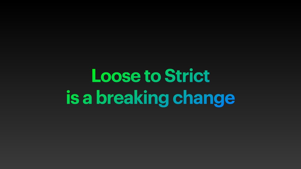 Loose to Strict is a breaking change