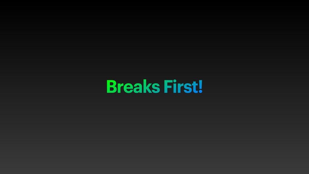 Breaks First!
