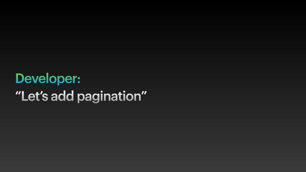 "Developer: ""Let's add pagination"""