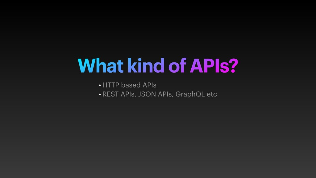 What kind of APIs? • HTTP based APIs • REST API...