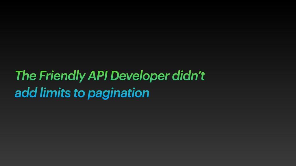The Friendly API Developer didn't add limits to...