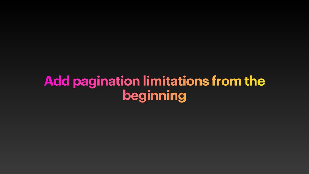 Add pagination limitations from the beginning