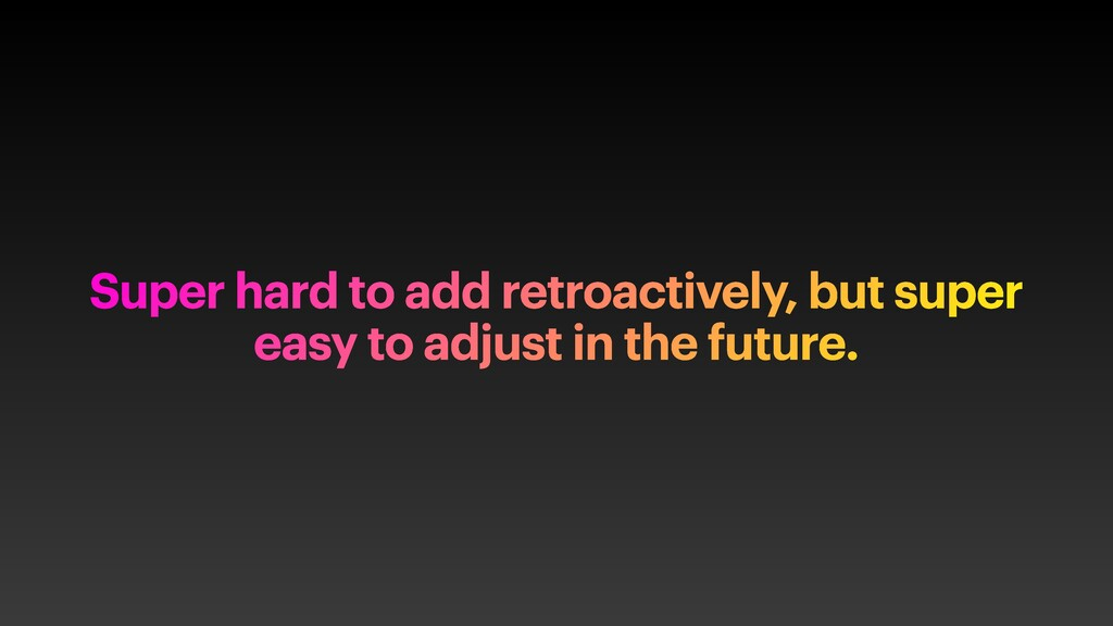 Super hard to add retroactively, but super easy...