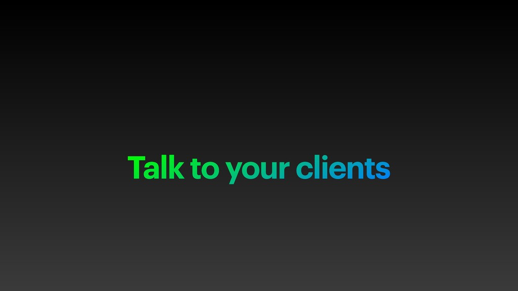 Talk to your clients