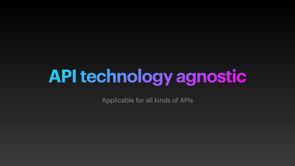 API technology agnostic Applicable for all kind...
