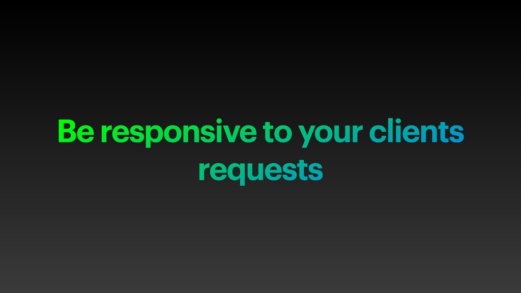 Be responsive to your clients requests