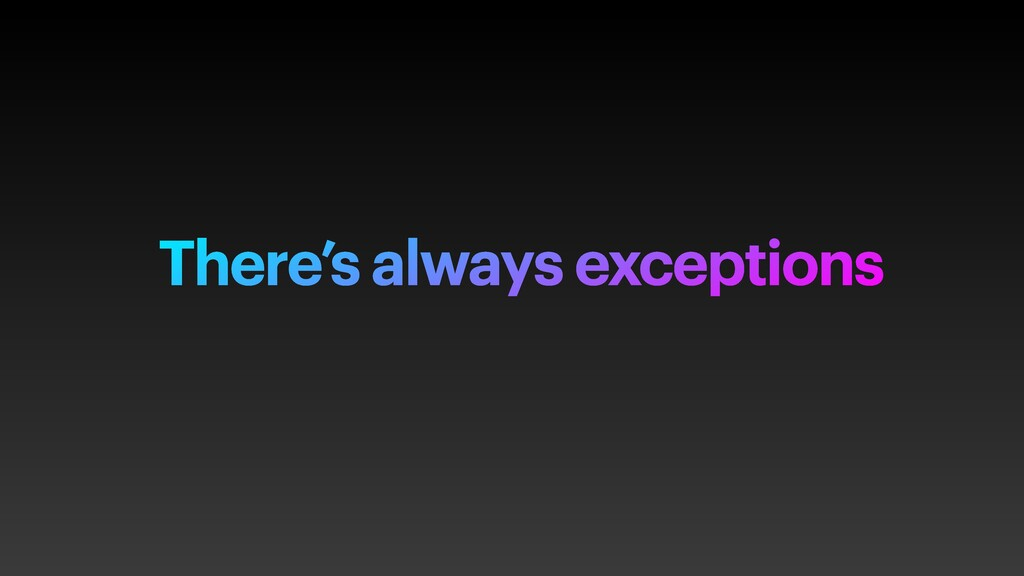 There's always exceptions