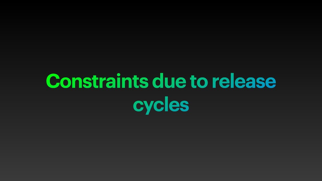 Constraints due to release cycles
