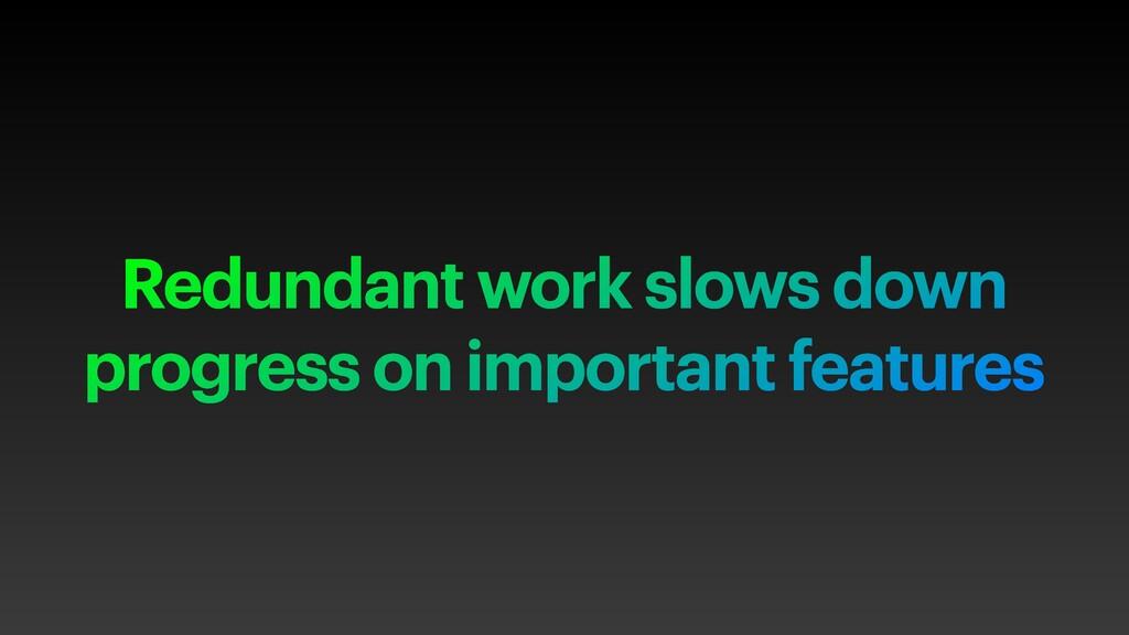 Redundant work slows down progress on important...