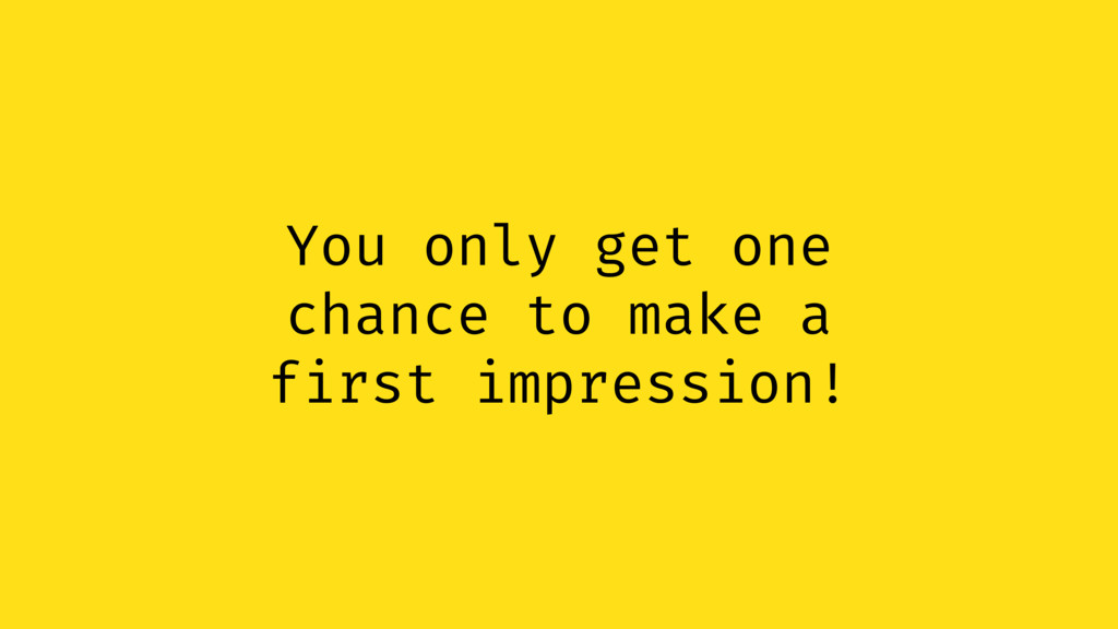 You only get one chance to make a first impress...