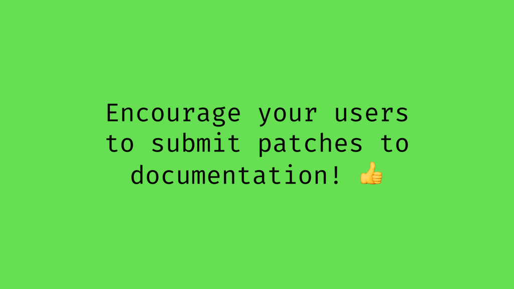 Encourage your users to submit patches to docum...