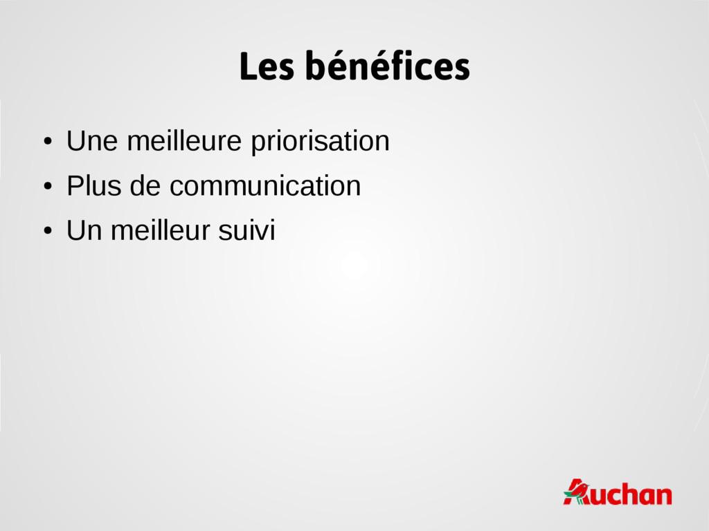 Les bénéfices ● Une meilleure priorisation ● Pl...