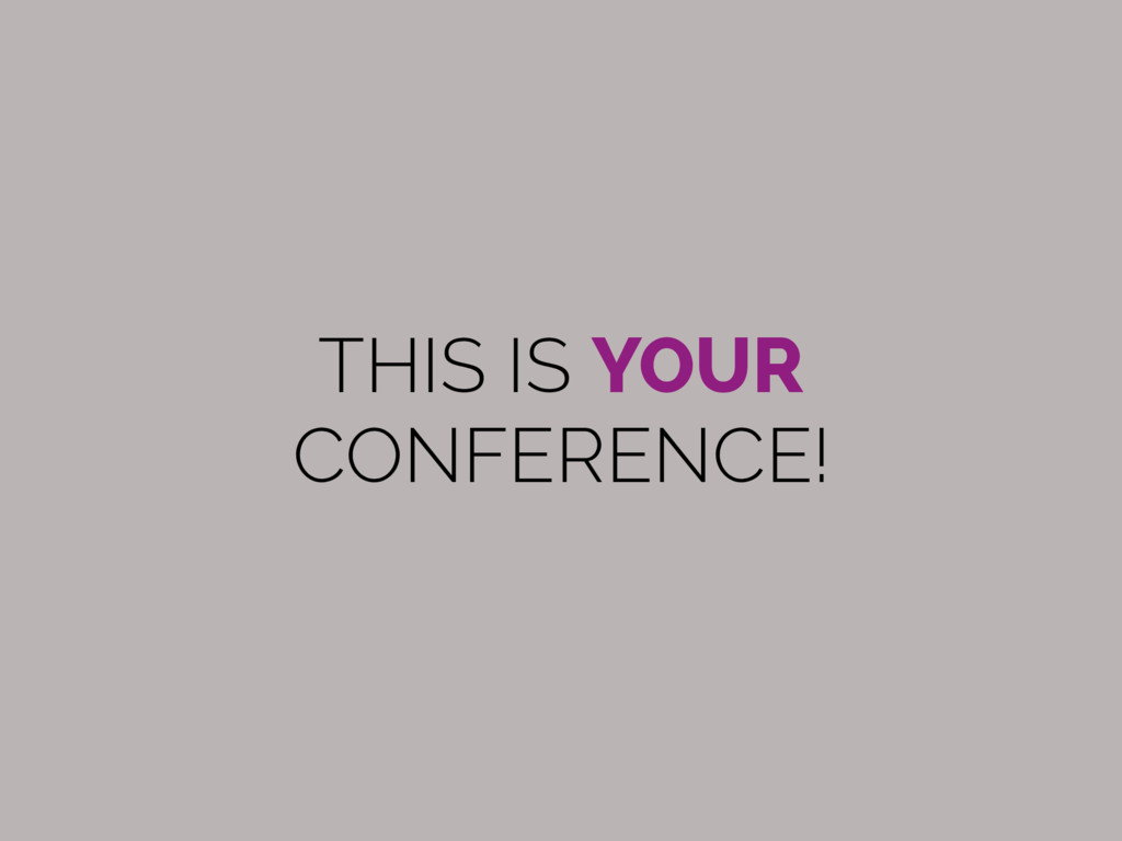 THIS IS YOUR  CONFERENCE!