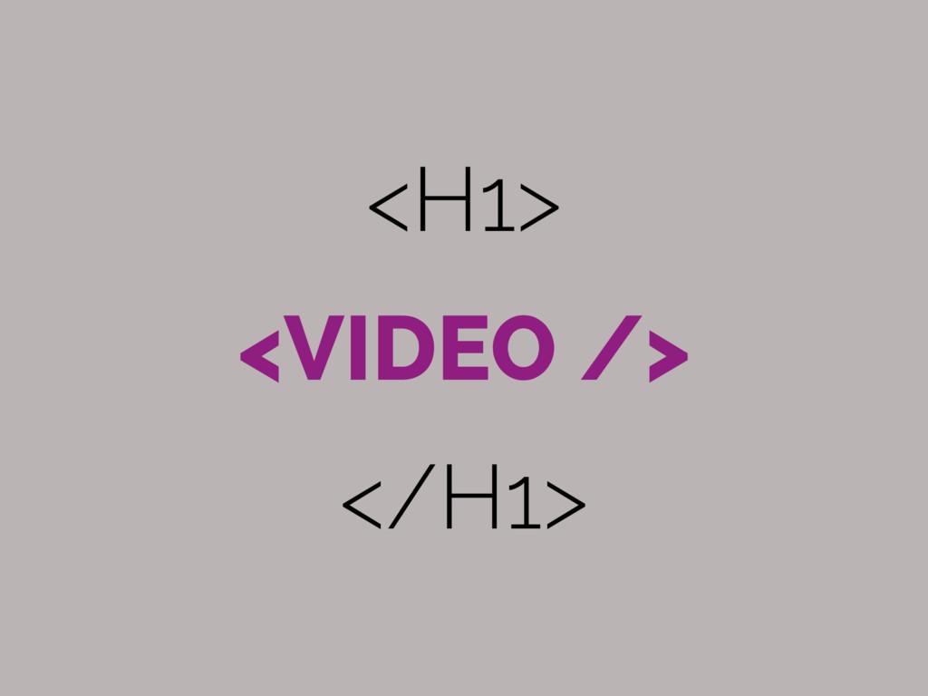 <H1> <VIDEO /> </H1>