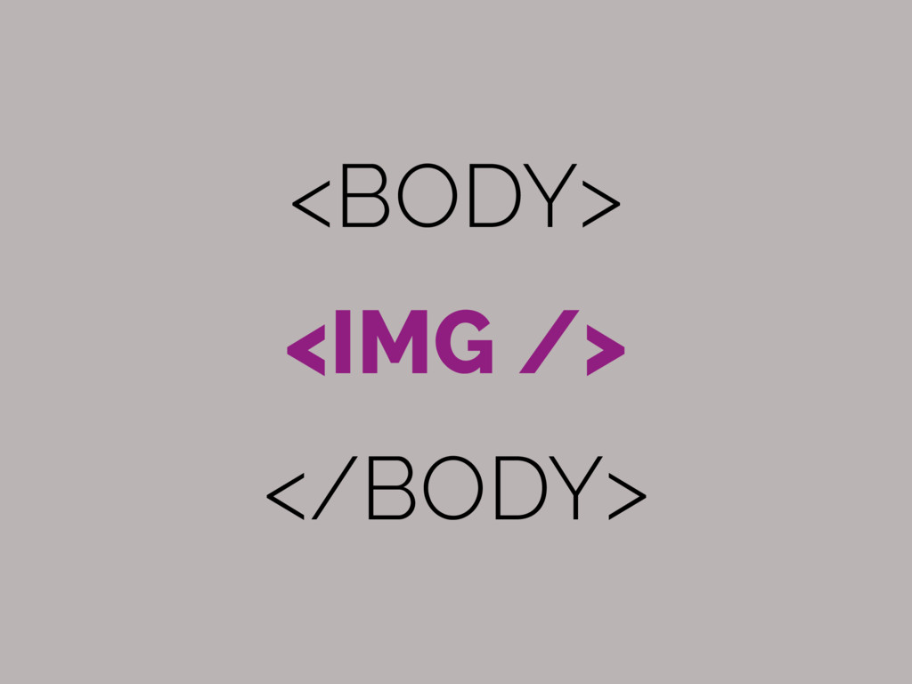 <BODY> <IMG /> </BODY>