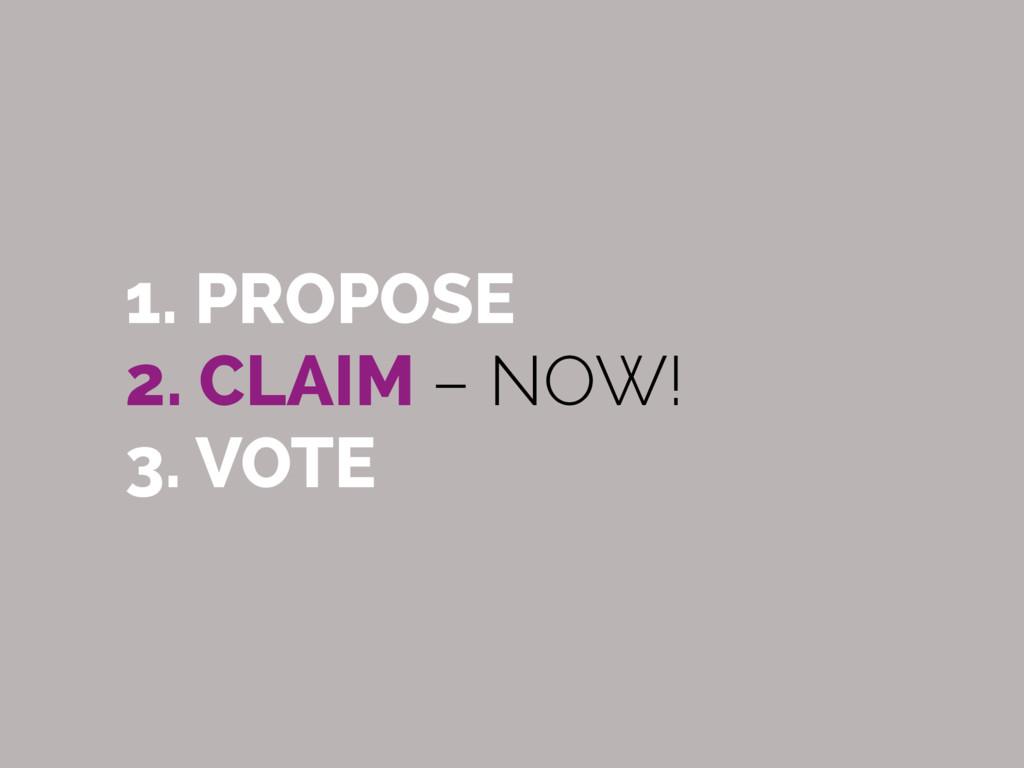 1. PROPOSE 2. CLAIM – NOW! 3. VOTE