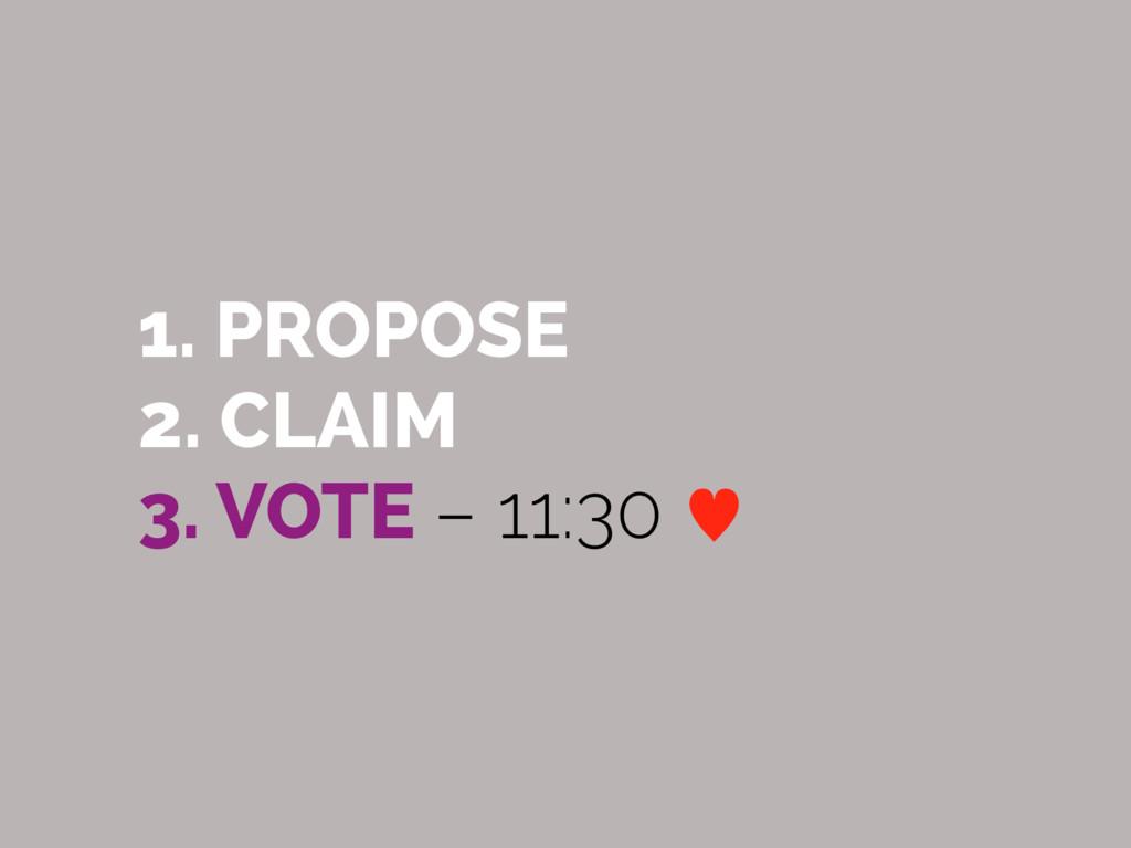 1. PROPOSE 2. CLAIM 3. VOTE – 11:30 —