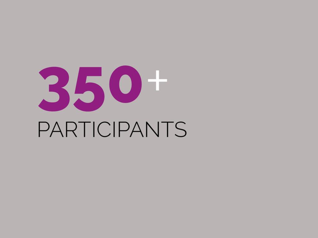 350+ PARTICIPANTS