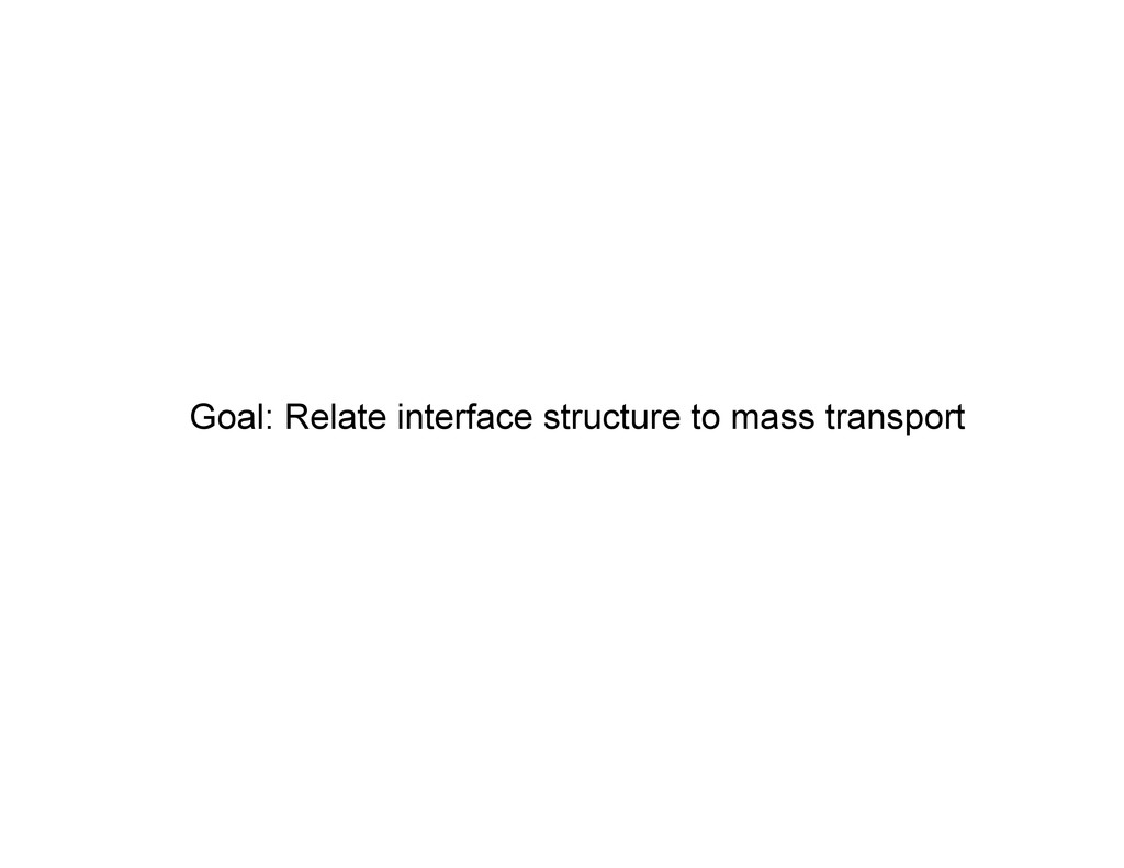 Goal: Relate interface structure to mass transp...