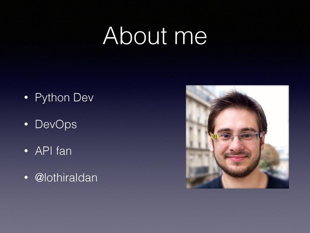 About me • Python Dev • DevOps • API fan • @lot...