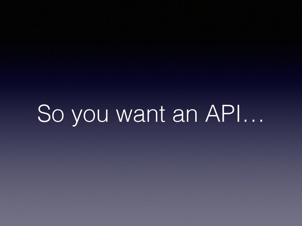 So you want an API…