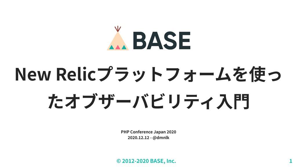 © ︎ 2 0 1 2 - 2 0 2 0 BASE, Inc. 1 New Relicプラッ...