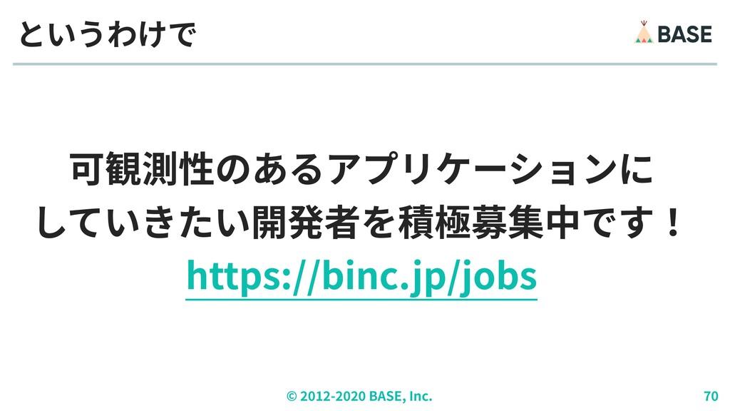 © ︎ 2 0 1 2 - 2 0 2 0 BASE, Inc. 7 0 可観測性のあるアプリ...