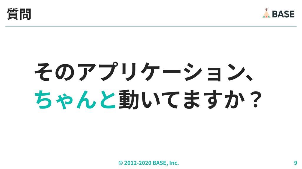© ︎ 2 0 1 2 - 2 0 2 0 BASE, Inc. 9 そのアプリケーション、 ...