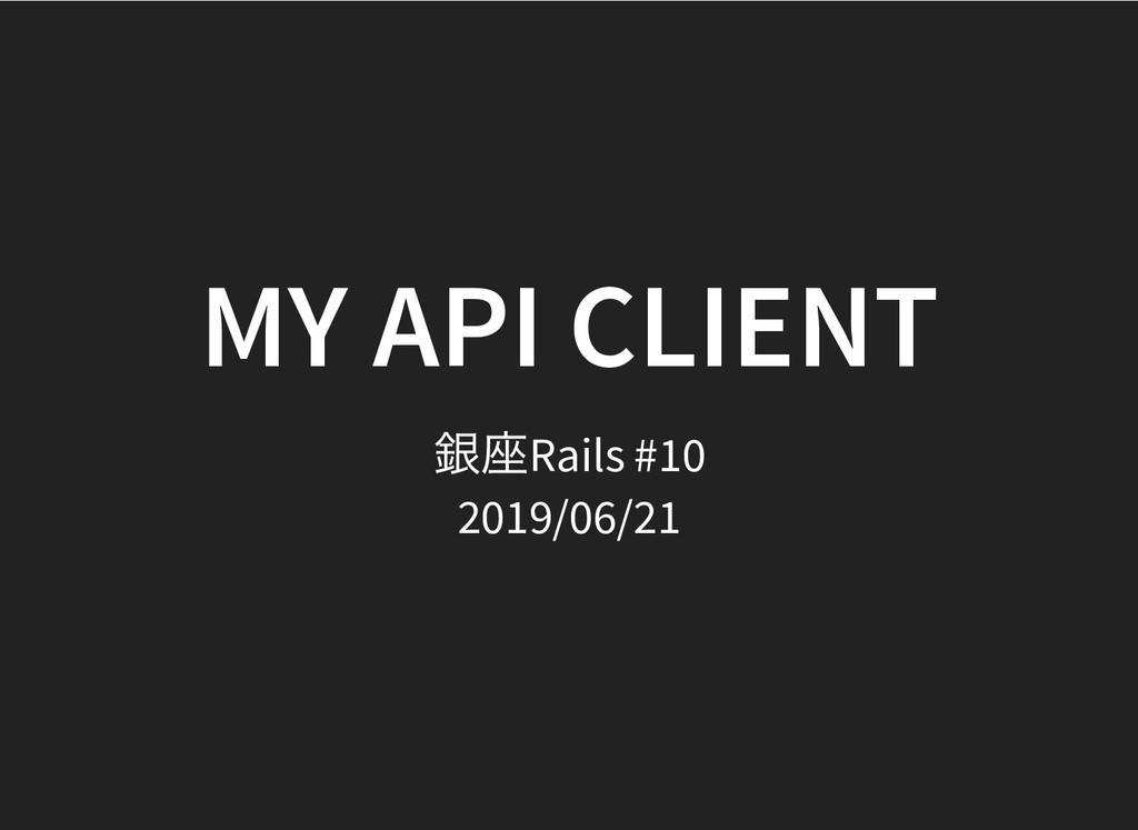 MY API CLIENT MY API CLIENT 銀座Rails #10 2019/06...