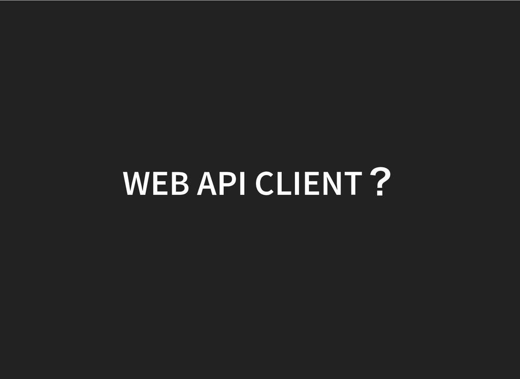 WEB API CLIENT ? WEB API CLIENT ?