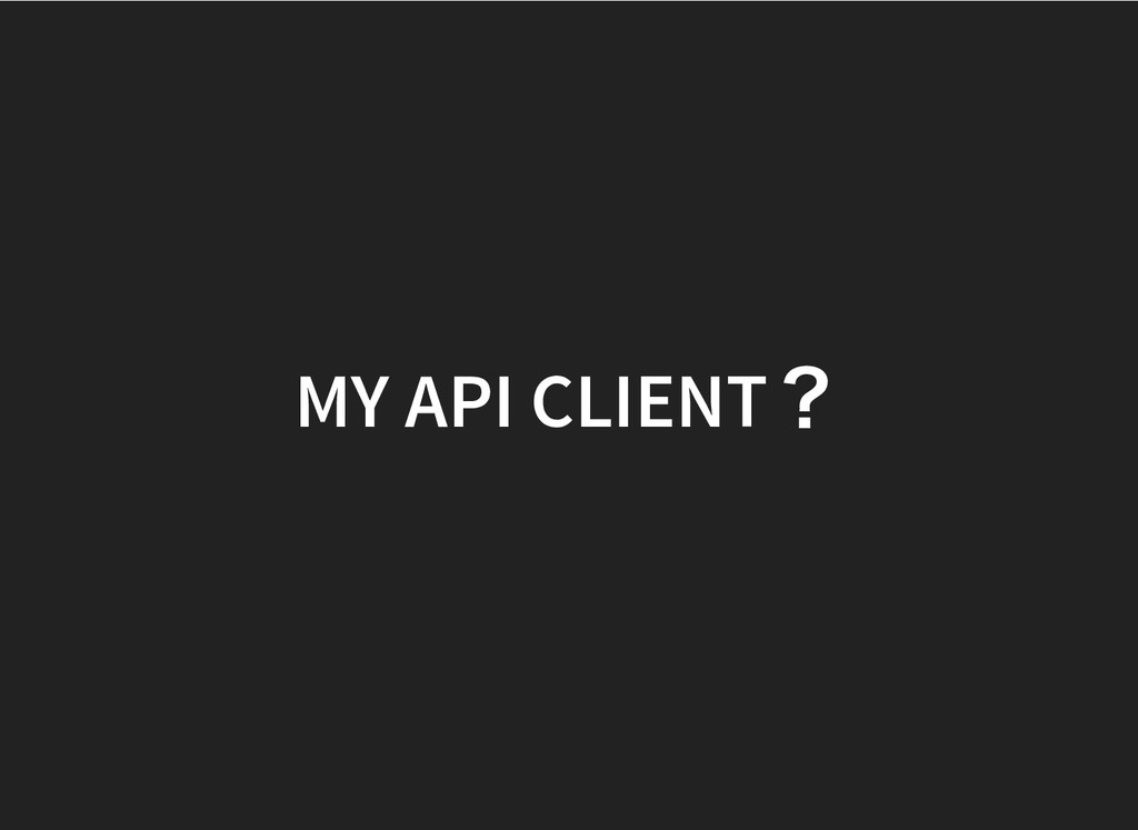 MY API CLIENT ? MY API CLIENT ?