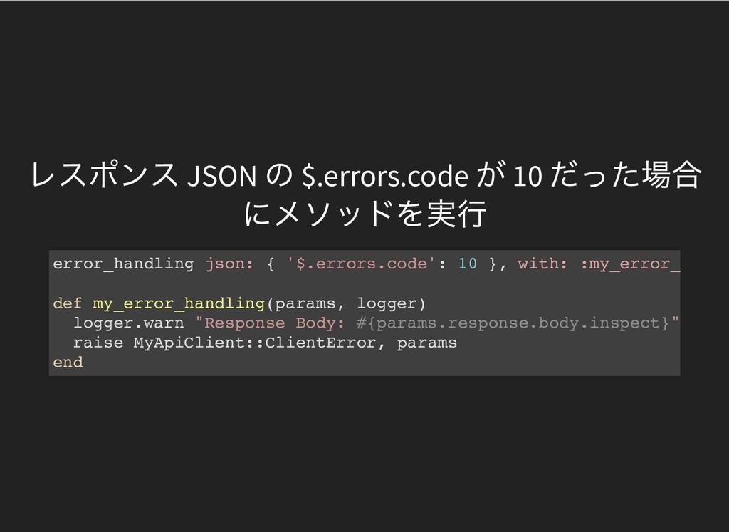 レスポンス JSON の $.errors.code が 10 だった場合 にメソッドを実行 ...