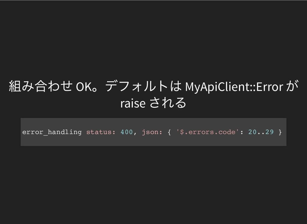 組み合わせ OK 。デフォルトは MyApiClient::Error が raise される...
